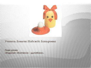 Тема урока: «Изделие «Колпачок - цыплёнок».  Учитель Боваева Надежда Батыровна