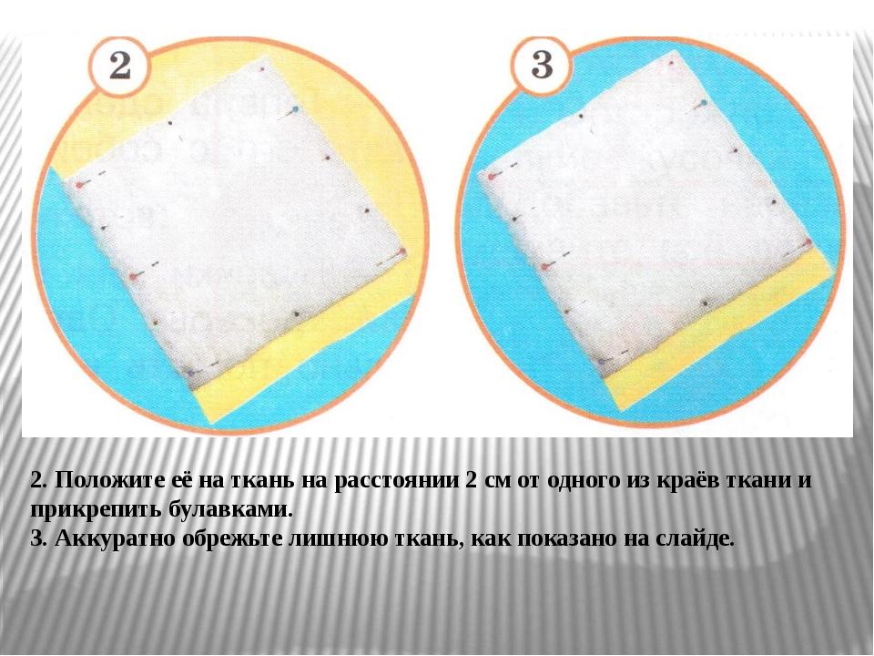 2. Положите её на ткань на расстоянии 2 см от одного из краёв ткани и прикреп...