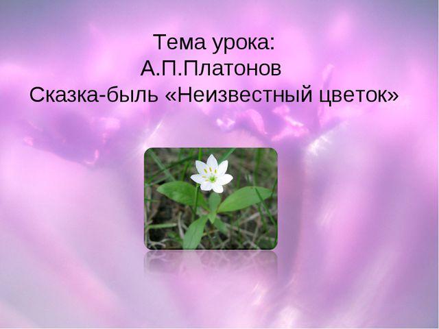Тема урока: А.П.Платонов Сказка-быль «Неизвестный цветок»