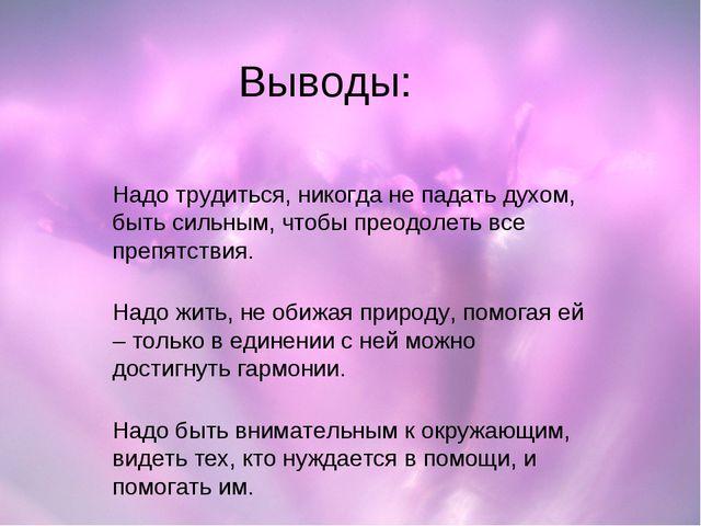 Выводы: Надо трудиться, никогда не падать духом, быть сильным, чтобы преодоле...