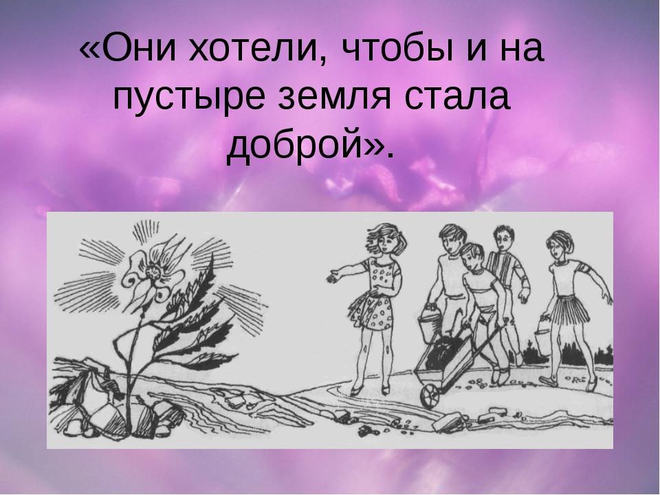 «Они хотели, чтобы и на пустыре земля стала доброй».