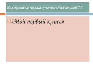 Выступление первого учителя Харламовой Т.Г. «Мой первый класс»