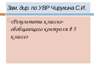 Зам. дир. по УВР Чирухина С.И. «Результаты классно-обобщающего контроля в 5 к