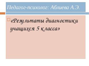 Педагог-психолог: Аблиева А.Э. «Результаты диагностики учащихся 5 класса»