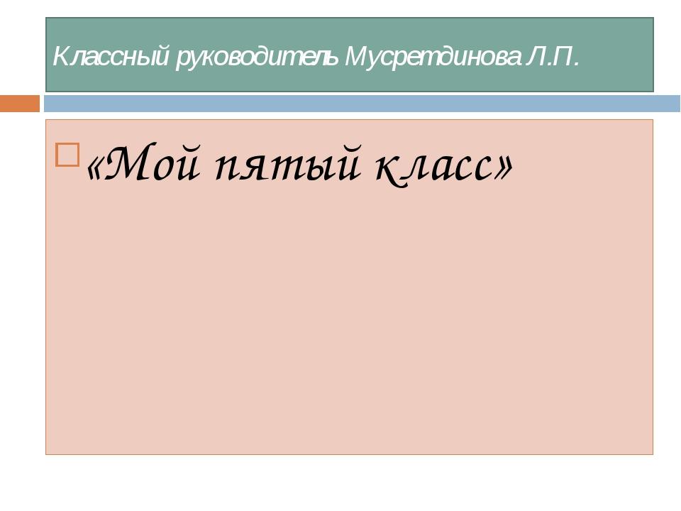 Классный руководитель Мусретдинова Л.П. «Мой пятый класс»