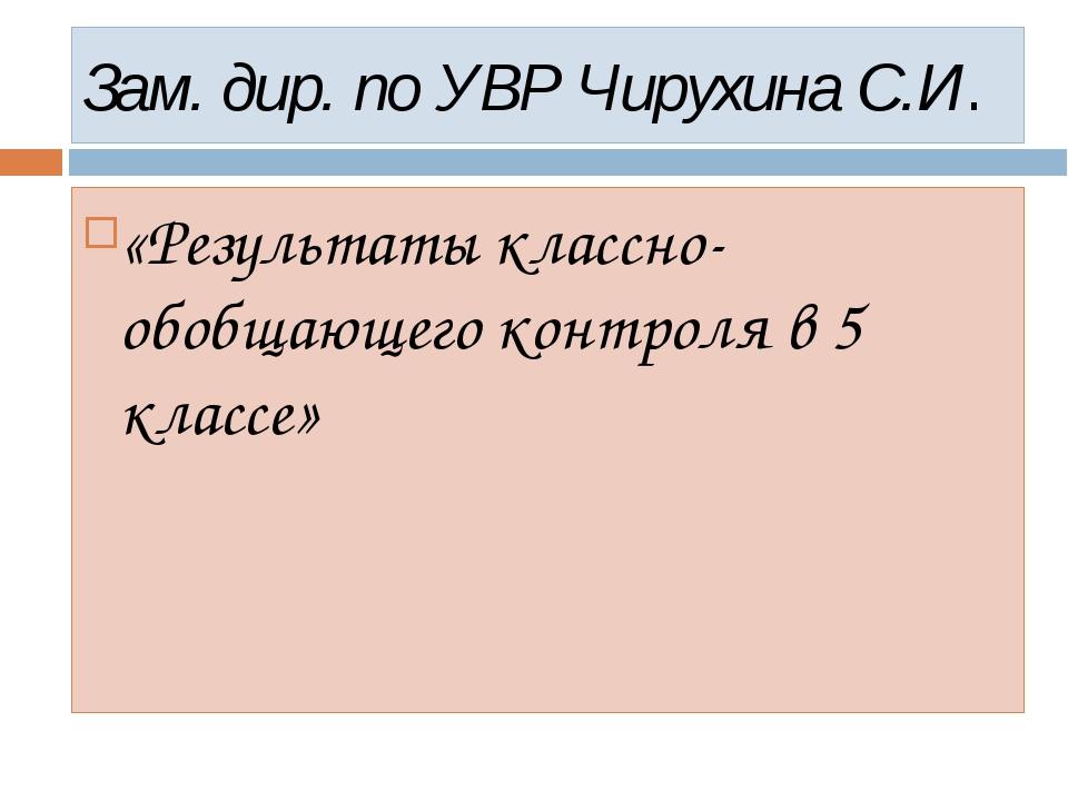 Зам. дир. по УВР Чирухина С.И. «Результаты классно-обобщающего контроля в 5 к...