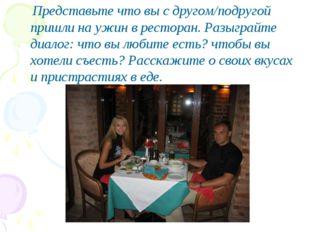 Представьте что вы с другом/подругой пришли на ужин в ресторан. Разыграйте д