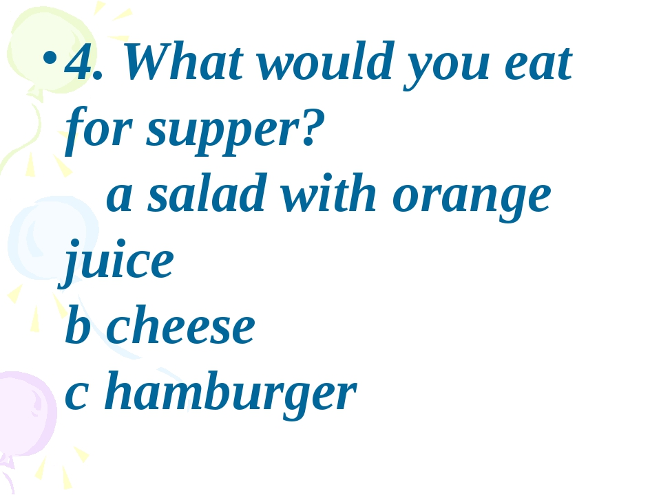 4. What would you eat for supper? a salad with orange juice b cheese c hambu...