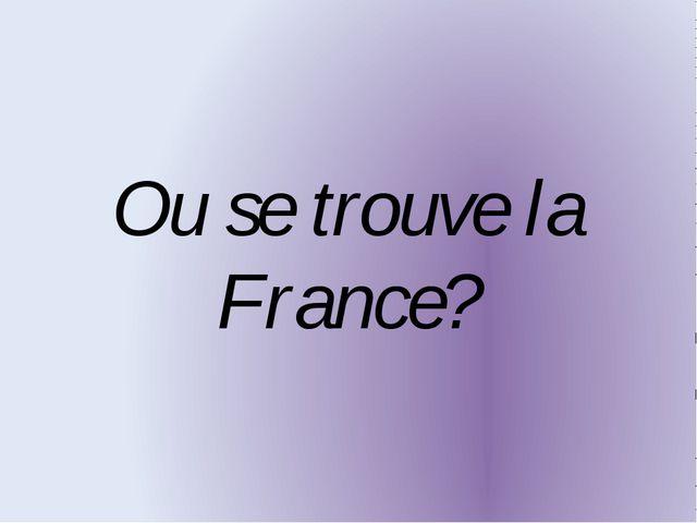 Ou se trouve la France?