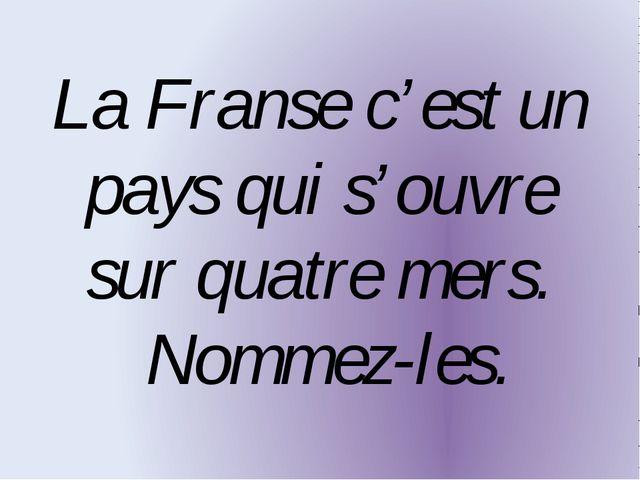 La Franse c'est un pays qui s'ouvre sur quatre mers. Nommez-les.