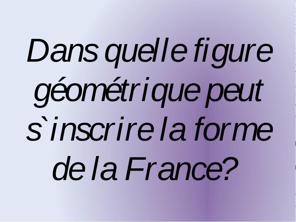 Dans quelle figure géométrique peut s`inscrire la forme de la France?