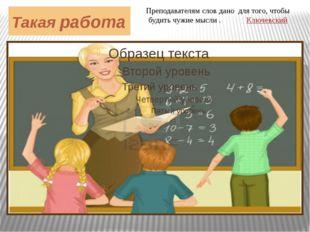 Такая работа Преподавателям слов дано для того, чтобы будить чужие мысли . Кл