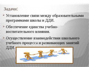 Задачи: Установление связи между образовательными программами школы и ДДИ. Об