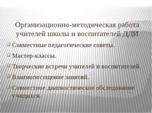 Организационно-методическая работа учителей школы и воспитателей ДДИ Совместн