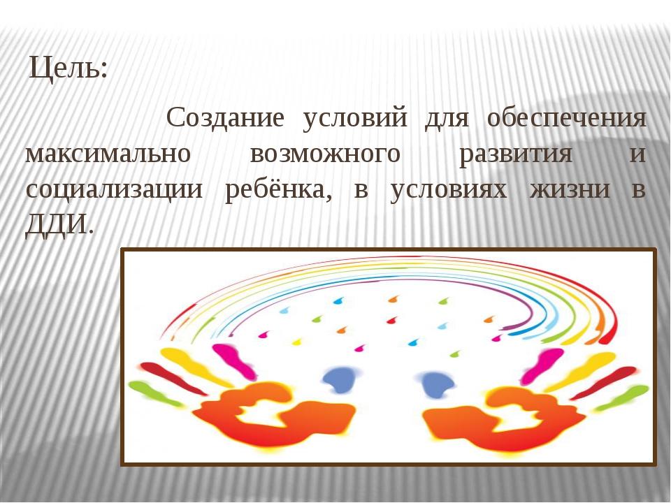 Цель: Создание условий для обеспечения максимально возможного развития и соц...