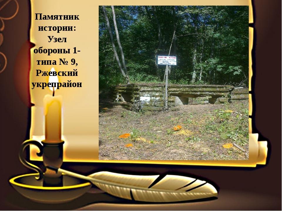 Памятник истории: Узел обороны 1- типа № 9, Ржевский укрепрайон
