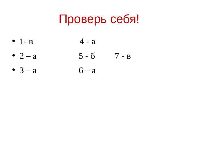 Проверь себя! 1- в 4 - а 2 – а 5 - б 7 - в 3 – а 6 – а