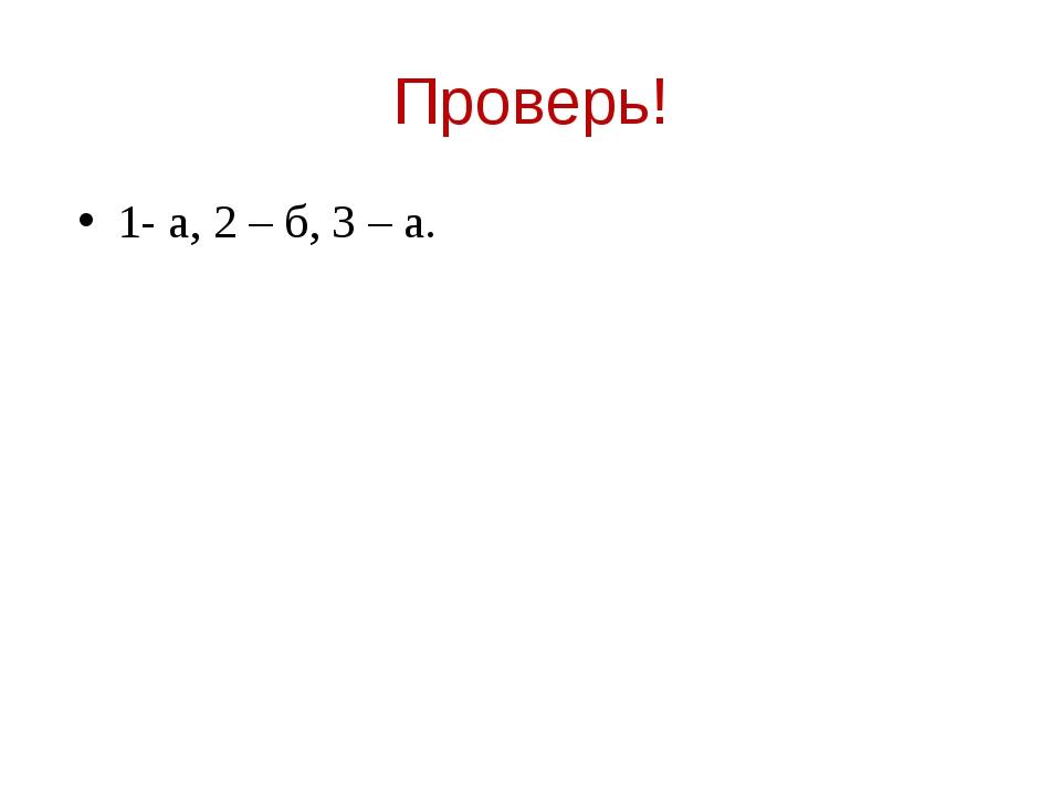 Проверь! 1- а, 2 – б, 3 – а.