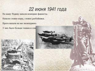 22 июня 1941 года На нашу Родину напали немецкие фашисты.  Напали словно во