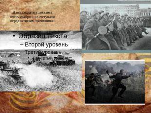 Наши солдаты сражались очень храбро и не отступали перед натиском противника!