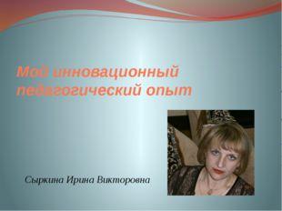 Мой инновационный педагогический опыт Сыркина Ирина Викторовна