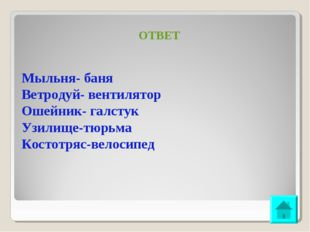 ОТВЕТ Мыльня- баня Ветродуй- вентилятор Ошейник- галстук Узилище-тюрьма Косто