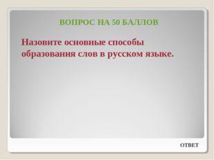 ВОПРОС НА 50 БАЛЛОВ Назовите основные способы образования слов в русском язык