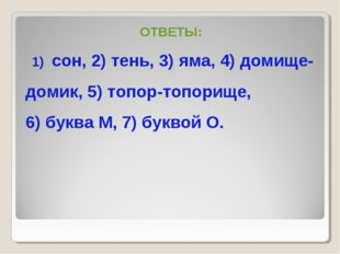 ОТВЕТЫ: сон, 2) тень, 3) яма, 4) домище- домик, 5) топор-топорище, 6) буква М