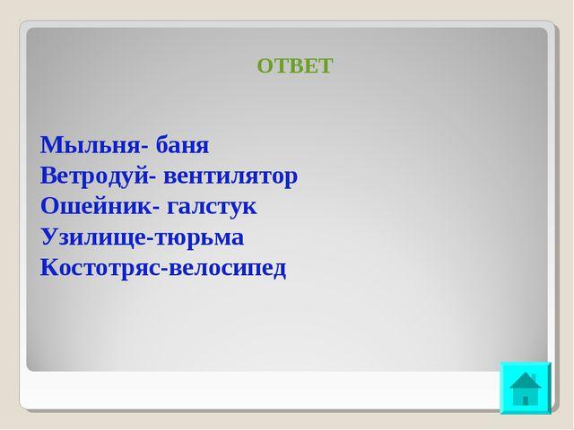 ОТВЕТ Мыльня- баня Ветродуй- вентилятор Ошейник- галстук Узилище-тюрьма Косто...