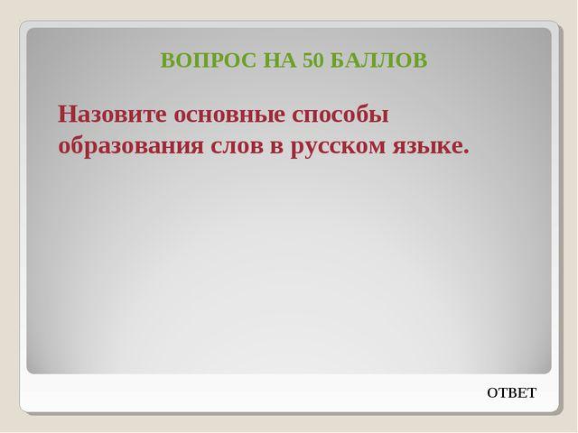 ВОПРОС НА 50 БАЛЛОВ Назовите основные способы образования слов в русском язык...
