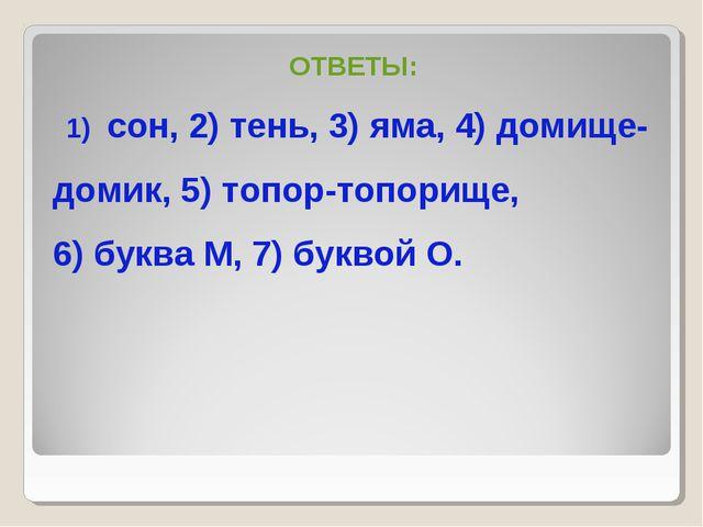 ОТВЕТЫ: сон, 2) тень, 3) яма, 4) домище- домик, 5) топор-топорище, 6) буква М...
