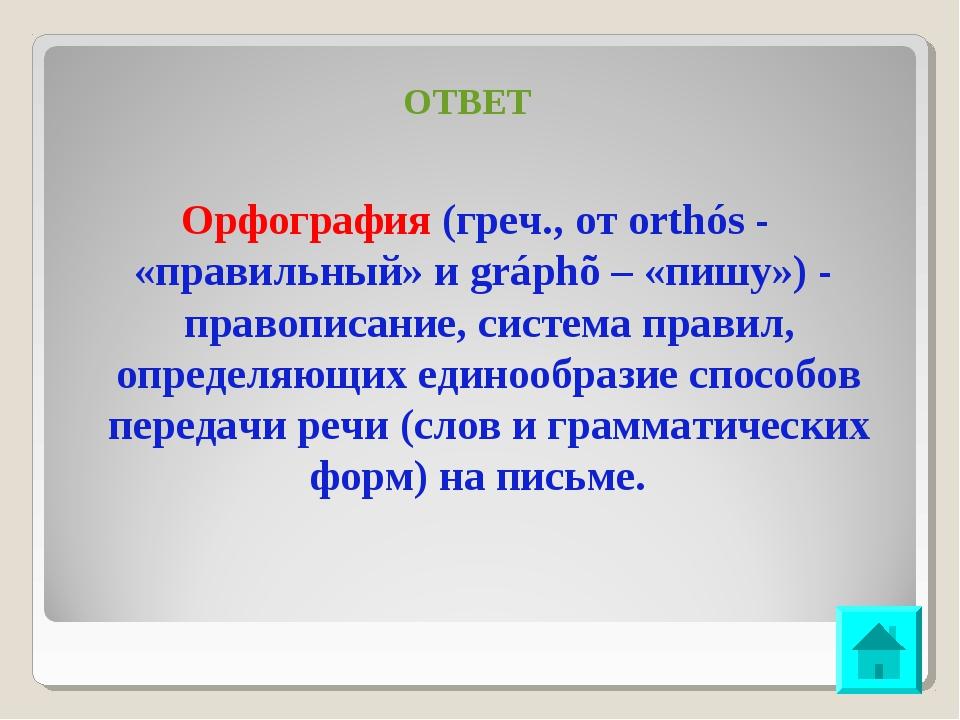 ОТВЕТ Орфография (греч., от orthós - «правильный» и gráphõ – «пишу») - правоп...