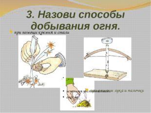 3. Назови способы добывания огня. при помощи кремня и стали используя увеличи