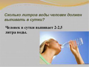Сколько литров воды человек должен выпивать в сутки? Человек в сутки выпивает