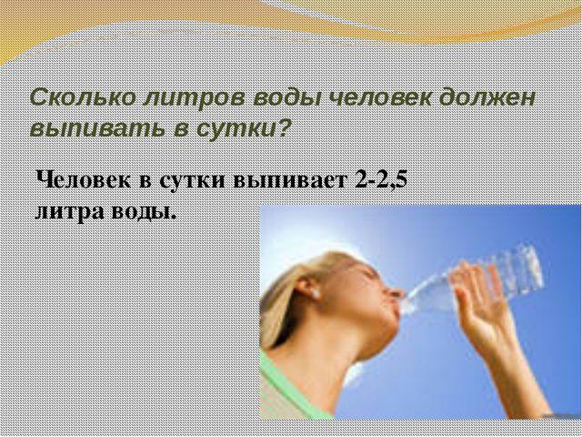 Сколько литров воды человек должен выпивать в сутки? Человек в сутки выпивает...