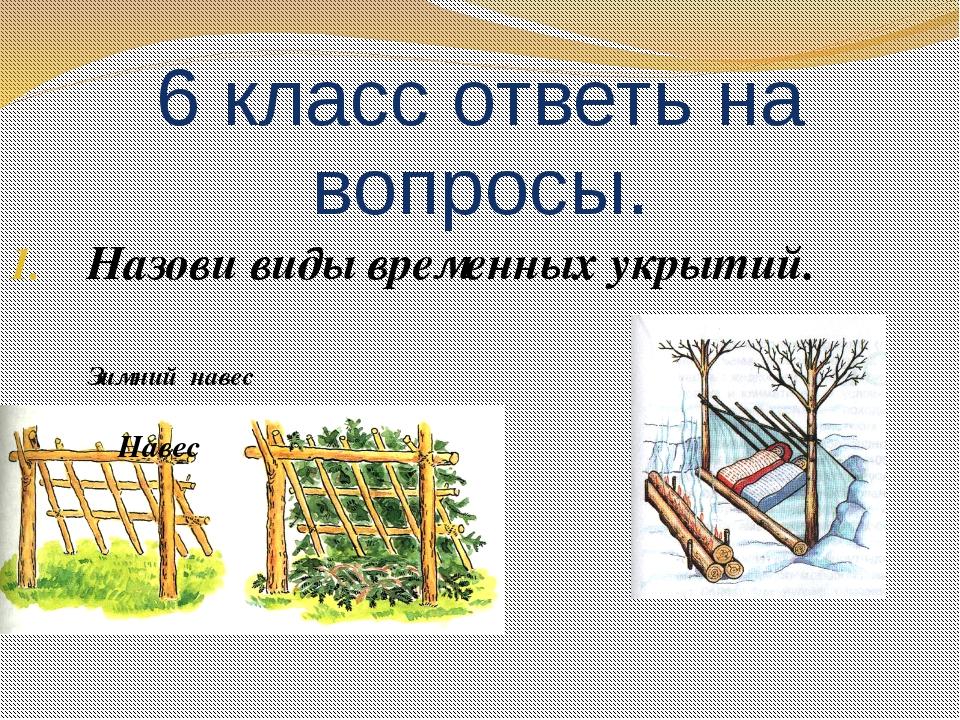 6 класс ответь на вопросы. Назови виды временных укрытий. Зимний навес...