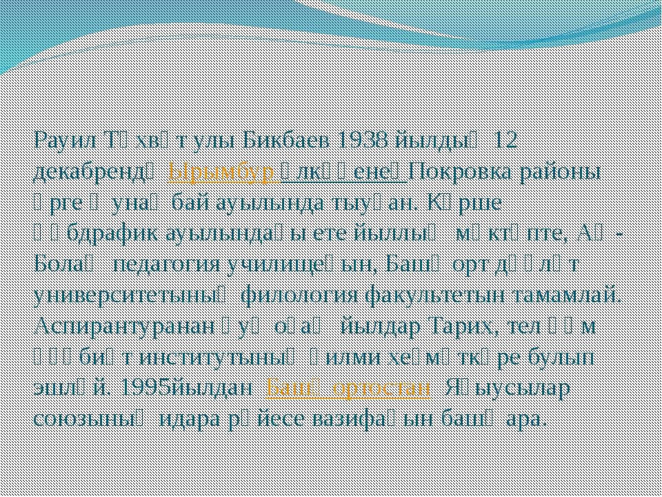 Рауил Төхвәт улы Бикбаев 1938 йылдың 12 декабрендәЫрымбур өлкәһенеңПокровка...