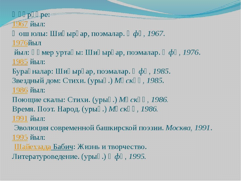 Әҫәрҙәре: 1967йыл: Ҡош юлы: Шиғырҙар, поэмалар.Өфө, 1967. 1976йыл йыл: Ғүм...