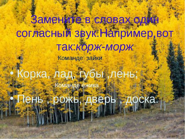 Замените в словах один согласный звук.Например,вот так:корж-морж Корка, лад,...