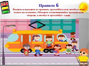 Правило 6 Входить и выходить из трамвая, троллейбуса или автобуса надо только
