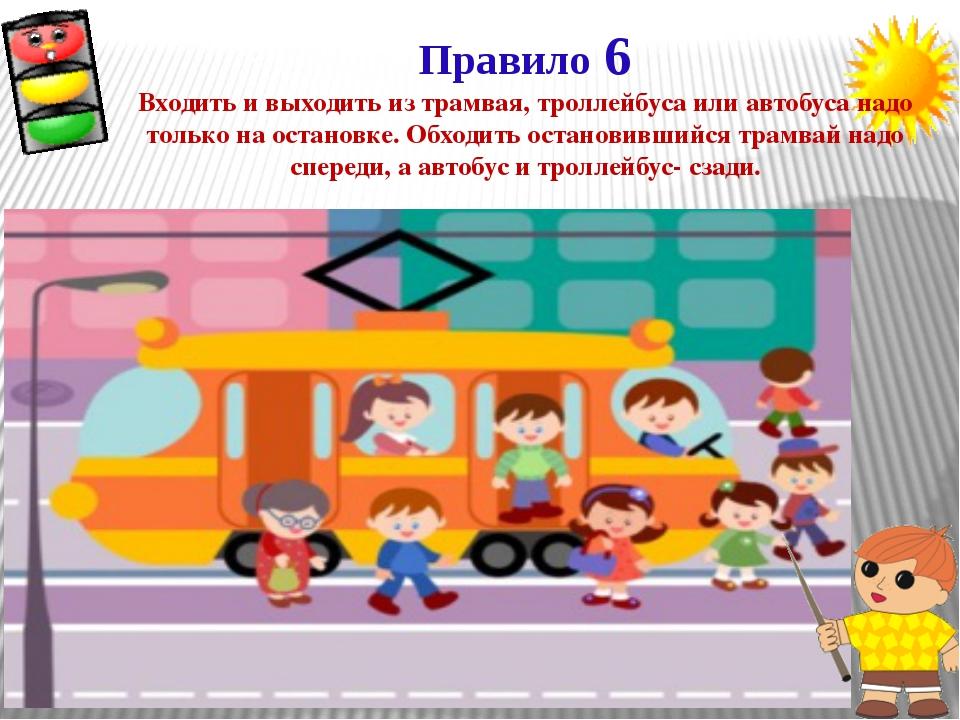 Правило 6 Входить и выходить из трамвая, троллейбуса или автобуса надо только...
