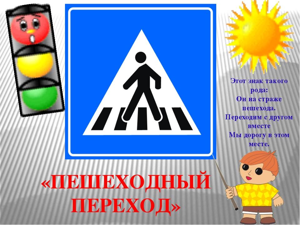 «ПЕШЕХОДНЫЙ ПЕРЕХОД» Этот знак такого рода: Он на страже пешехода. Переходим...