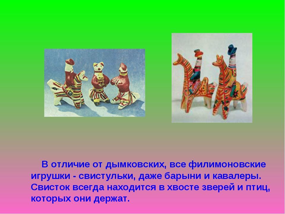 В отличие от дымковских, все филимоновские игрушки - свистульки, даже барыни...