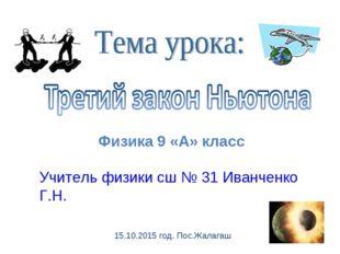 Физика 9 «А» класс Учитель физики сш № 31 Иванченко Г.Н. 15.10.2015 год. Пос.