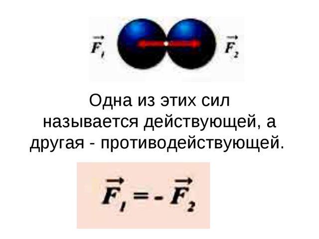 Одна из этих сил называетсядействующей, а другая -противодействующей.