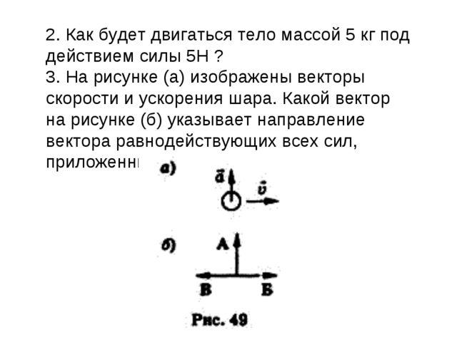 2. Как будет двигаться тело массой 5 кг под действием силы 5Н ? 3. На рисунке...