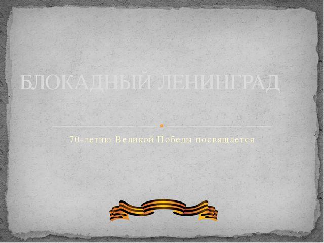 70-летию Великой Победы посвящается БЛОКАДНЫЙ ЛЕНИНГРАД