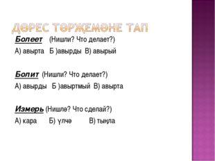 Болеет (Нишли? Что делает?) А) авырта Б )авырды В) авырый Болит (Нишли? Что д