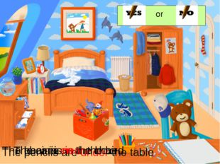 or The bear is on the chair. The car is in the box The pencils are under the