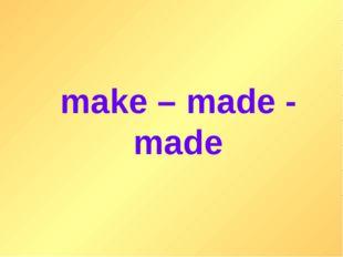 make – made - made